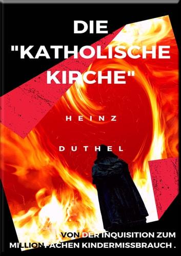 DIE KATHOLISCHE KIRCHE , VON DER INQUISITION ZUM MILLIONFACHEN KINDERMISSBRAUCH . - Gier, Geld, Sex; Kindermissbrauch und Glaube in der Inquisition ebook by Heinz Duthel