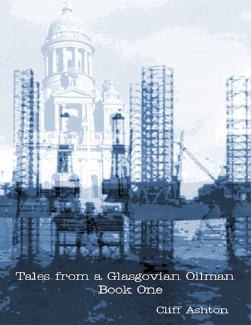 Tales from a Glasgovian Oilman - Book One by Cliff Ashton Ebook/Pdf Download