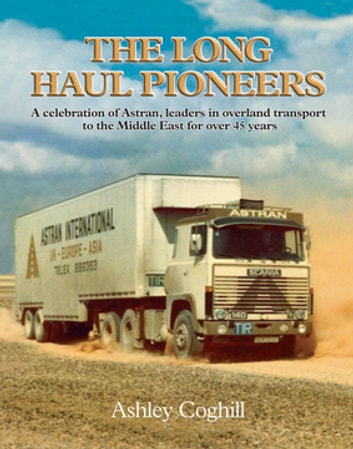 Long Haul Pioneers, The: A Celebration of Astran: Leaders in Overland Transport to the Middle East for Over 40 Years by Ashley Coghill Ebook/Pdf Download