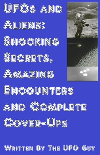 UFOs and Aliens: Shocking Secrets, Amazing Encounters and Complete Cover-Ups by The UFO Guy Ebook/Pdf Download