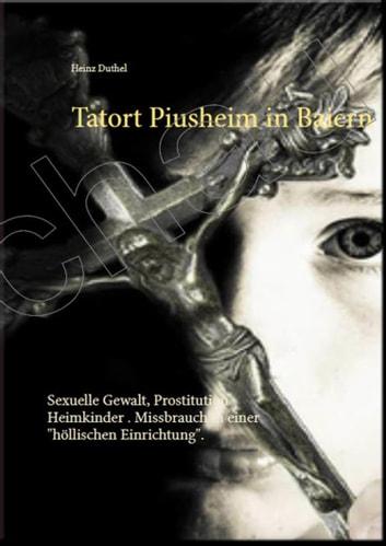 """Tatort Piusheim - Sexuelle Gewalt, Prostitution Heimkinder . Missbrauch in einer """"höllischen Einrichtung"""" ebook by Heinz Duthel"""