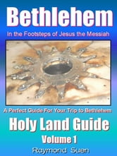 Bethlehem  In the Footsteps of Jesus the Messiah  Holy Land Guide eBook by Raymond Suen