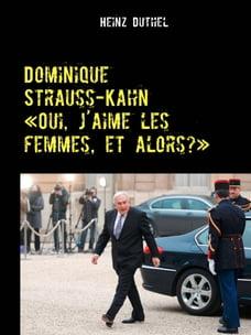 "Dominique Strauss-Kahn - «Oui, j'aime les femmes, et alors?»: ""Der geziehlte Sturz eines der…"