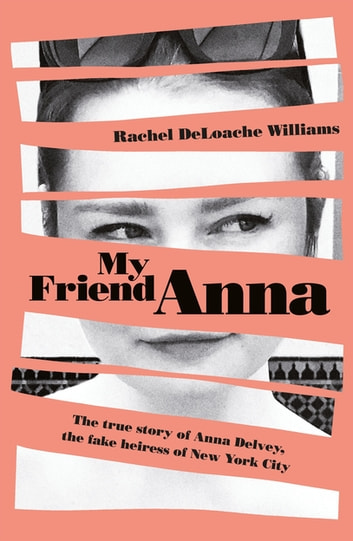 My Friend Anna: The true story of the fake heiress of New York City by Rachel DeLoache Williams Ebook/Pdf Download