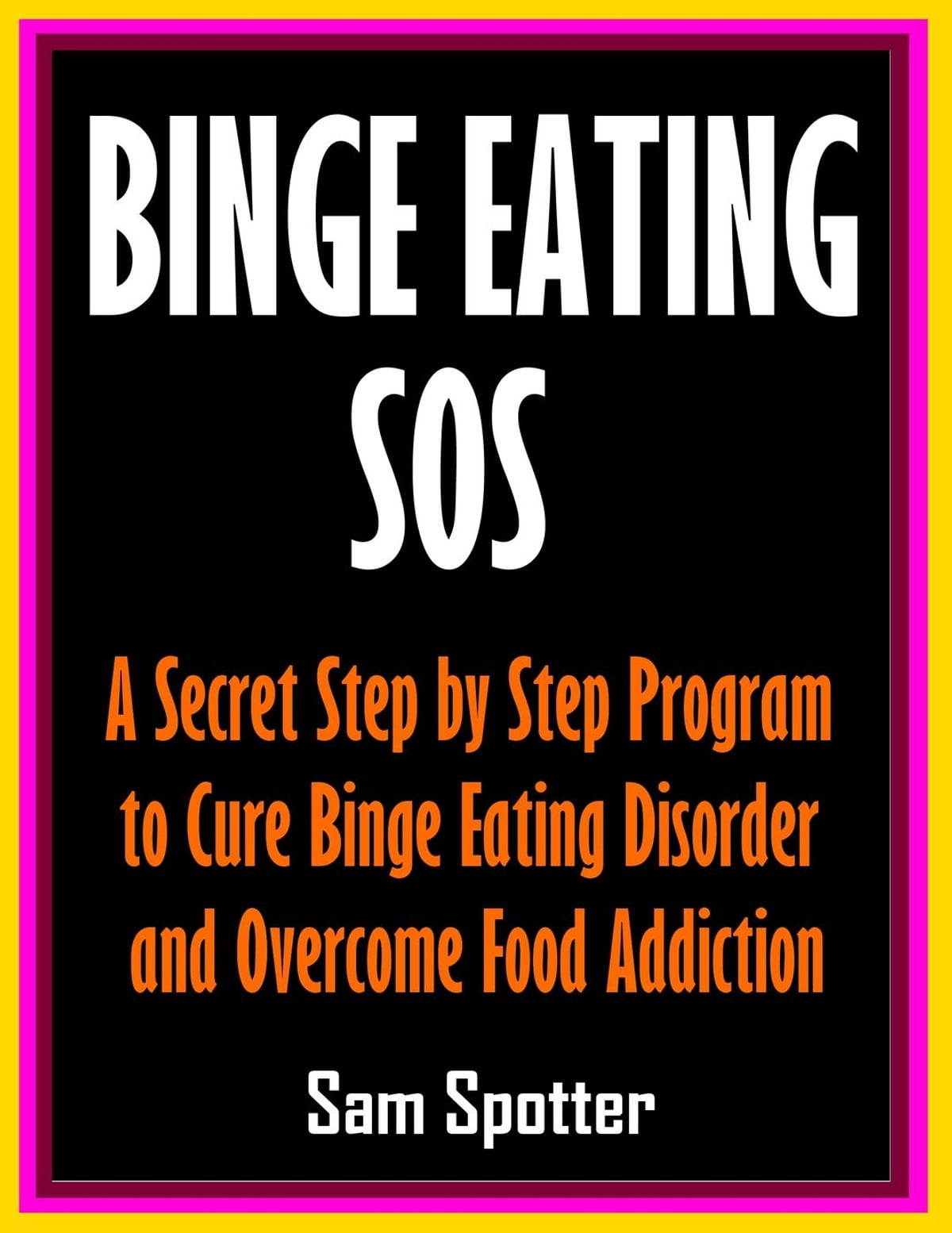 Binge Eating SOS: A Secret Step by Step Program to Cure Binge Eating Disorder and Overcome Food Addiction eBook by Sam Spotter - 9781536513110 ...