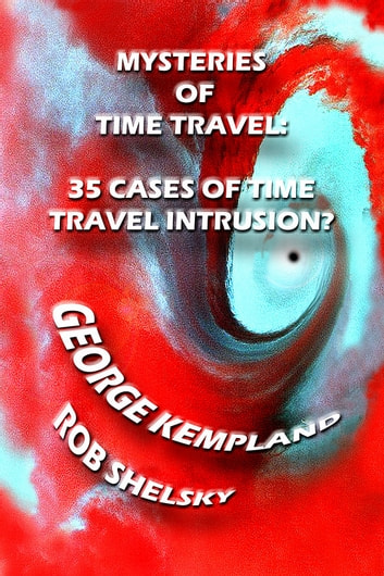Mysteries Of Time Travel: 35 Cases Of Time Travel Intrusion by George Kempland, Rob Shelsky Ebook/Pdf Download