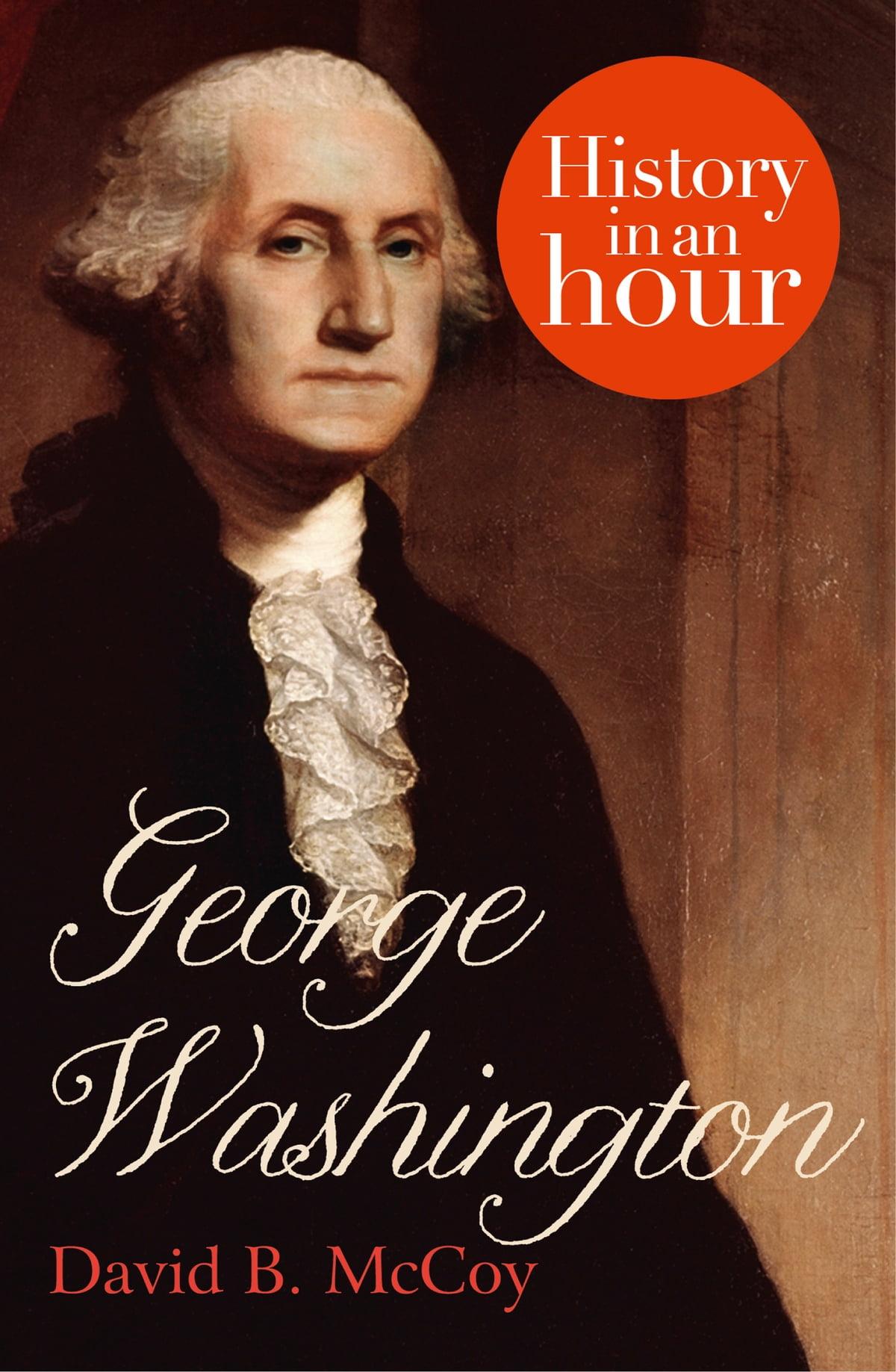 George Washington History In An Hour Ebook By David B