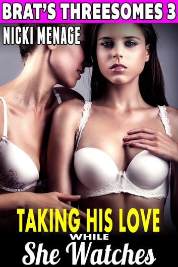 Taking His Love While She Watches Brats Threesomes 3 Threesome Erotica Group Sex Erotica
