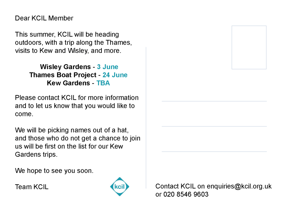 The back of the #KCILSummer postcard, the text reads 'Dear KCIL Member. This summer, KCIL will be heading outdoors, with a trip along the Thames, visits to Kew and Wisley, and more. Wisley Gardens - 3 June. Thames Boat Project - 24 June. Kew Gardens - TBA. Please contact KCIL for more information and to let us know that you would like to come. We will be picking names out of a hat, and those who do not get a chance to join us will be first on the list for our Kew Gardens trips. We hope to see you soon. Team KCIL'
