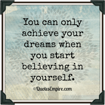 you-can-only-achieve-your-dreams-when-you-start-believing-in-yourself