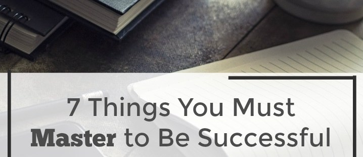 7 Things You Must Master to Have a Successful Blog