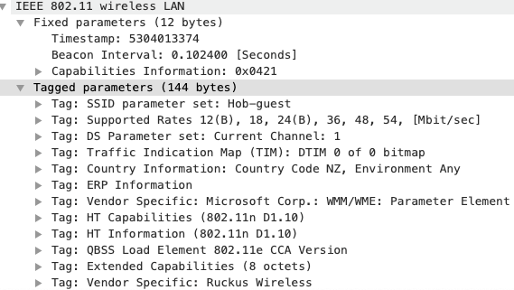 IEEE 8ø2.11 wireless LAN  Fixed parameters (12 bytes)  Timestamp: 5304013374  Beacon Interval: ø. 1024øø (Seconds)  Capabilities Information: exø421  Tagged  Tag :  Tag :  Tag :  Tag  Tag:  Tag :  Tag :  Tag:  Tag:  Tag :  Tag :  Tag :  parameters (144 bytes)  SSID parameter set: Hob—guest  supported Rates 12(B), 18, 24(B), 36, 48, 54, [Mbit/secl  DS Parameter set: Current Channel: 1  : Traffic Indication map (TIM): DTIM ø of ø bitmap  Country Information: Country Code NZ, Environment Any  ERP Information  Vendor Specific: Microsoft Corp.: H%/WME: Parameter Element  HT capabilities (8ø2.11n DI. 10)  HT Information (8ø2.11n DI. lø)  QBSS Load Element 802. lie CCA version  Extended Capabilities (8 octets)  Vendor Specific: Ruckus Wireless