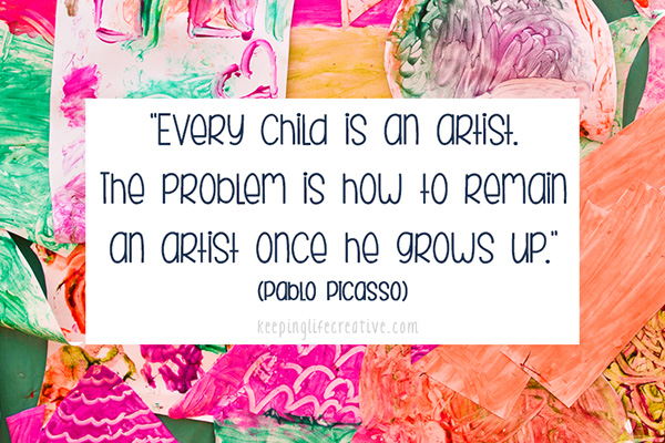 """Every child is an artists. The problem is how to remain an artist once he grows up."" (Pablo Picasso)"