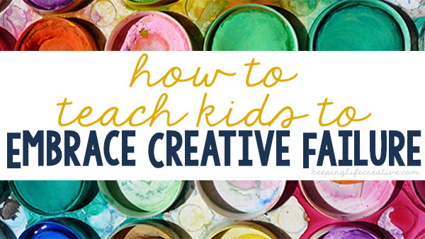 How to teach kids to embrace creative failure