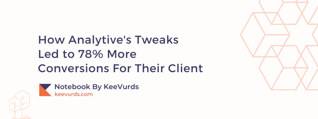 How Analytive's Tweaks Led to 78% More Conversions For Their Client