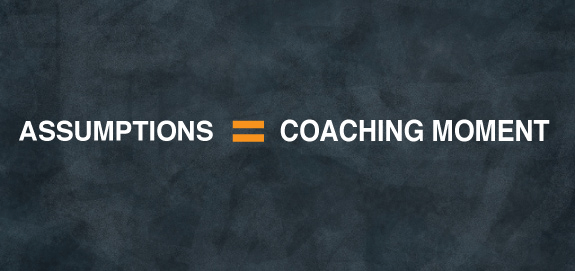 Assumptions Are the Missed Coaching Moment