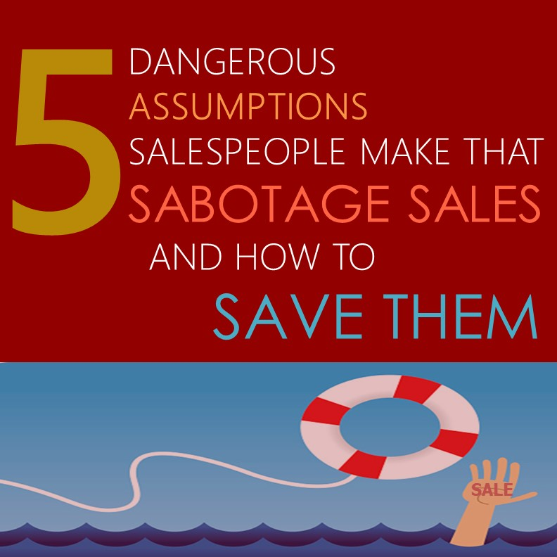 5 Dangerous Assumptions Salespeople Make that Sabotage Sales and How to Save Them
