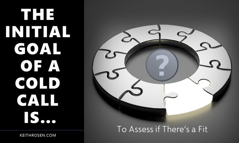 THE INITIAL GOAL OF A COLD CALL IS….. To Assess if There's a Fit