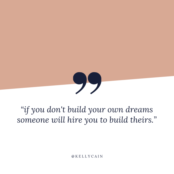 if you don't build your dreams someone will hire you to build theirs | inspirational quotes | kellycain.com