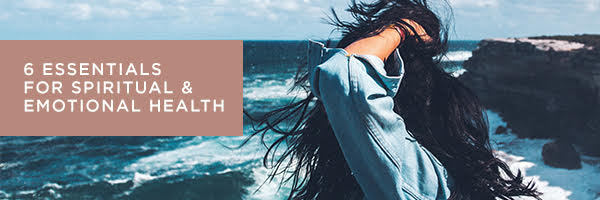 6 ESSENTIALS FOR SPIRITUAL AND EMOTIONAL HEALTH