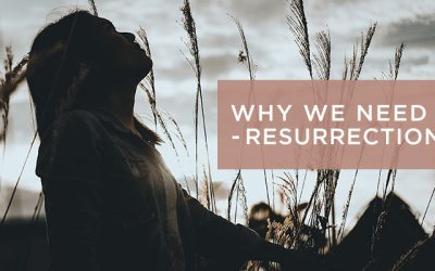 WHY WE NEED A RESURRECTION