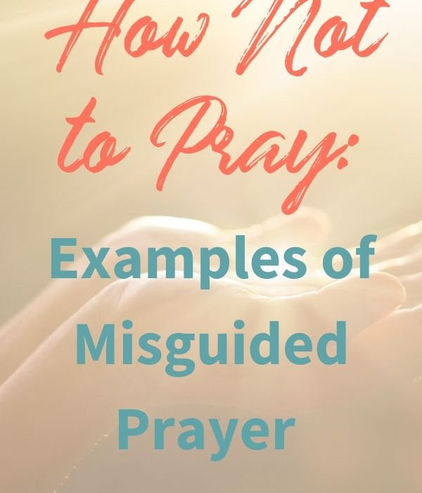 How Not to Pray: Examples of Misguided Prayer