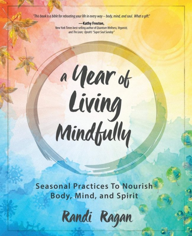 A Year of Living Mindfully Seasonal Practices to Nourish Body, Mind and Spirit by Randi Ragan
