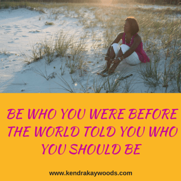 BE WHO YOU WERE BEFORE THE WORLD TOLD YOU WHO YOU SHOULD BE