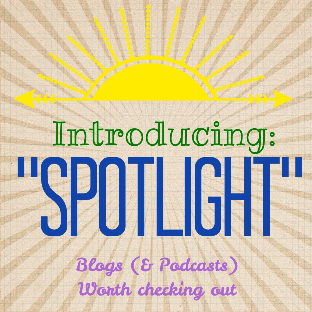 "Introducing ""Spotlight"": Blogs (and Podcasts) Worth Checking Out"