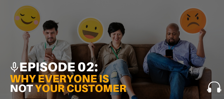 Podcast Ep. 02: Everyone is Not Your Customer – Ep. 02