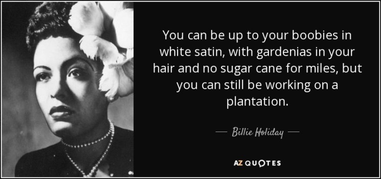 """""""You can be up to your boobies in white satin, with gardenias in your hair and no sugar cane for miles, but you can still be working on a plantation."""""""
