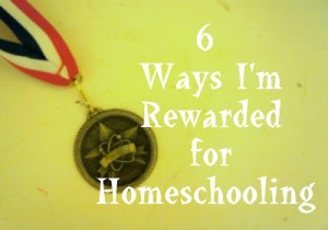 6 Ways I'm Rewarded for Homeschooling