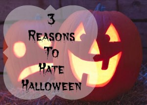 3 Good Reasons to Hate Halloween