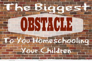 The Biggest Obstacle To You Homeschooling Your Kids
