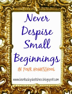 Never Despise the Small Beginnings in Your Homeschool