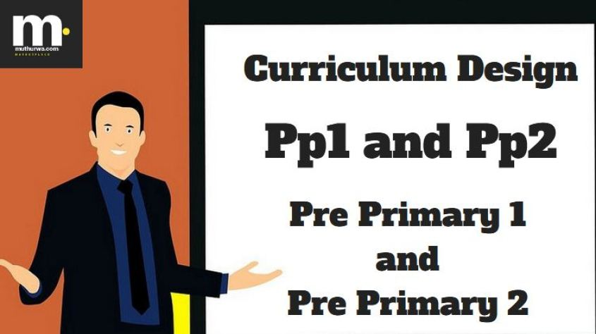 new Curriculum Design in Kenya for Pp1 (Pre Primary One) and Pp2 (Pre Primary two) Summary