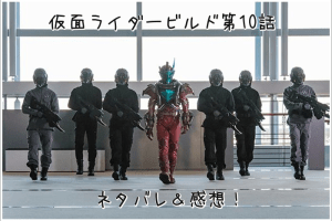 仮面ライダービルド 第10話 ネタバレ