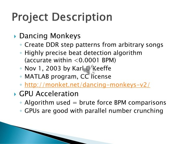 2. Dancing Monkeys is an open source MATLAB program for creating step patterns for the music game, Dance Dance Revolution. This is accomplished through employing a highly precise beat detection algorithm. Unfortunately, the algorithm is extremely slow, so we thought we would try to use the GPU to parallelize the brute force BPM comparisons.