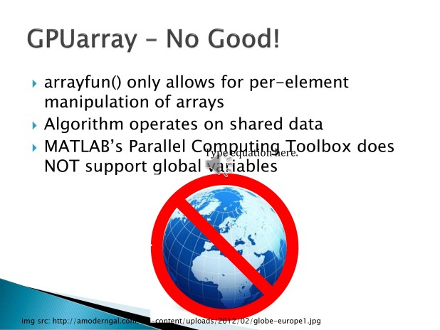 6. Unfortunately, it turned out that GPUArray was not suitable for this project as the algorithm operates on large amounts of shared data and the Parallel Computing Toolbox does not support global variables on the GPU.