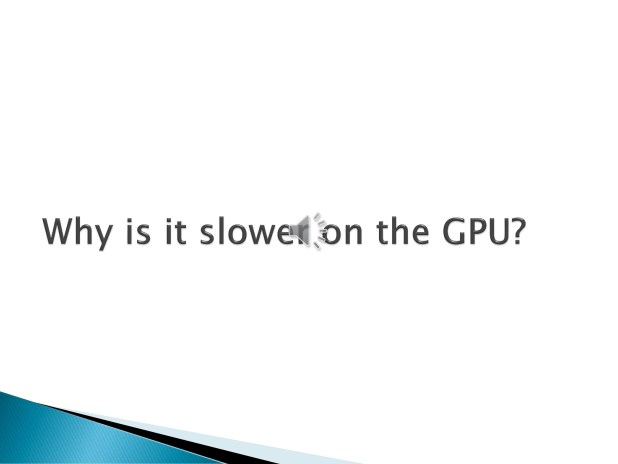 9. So came the imminent question - why was it slower on the GPU?