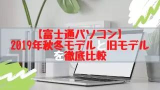 【富士通パソコン】2019年秋冬モデルと旧モデルを徹底比較