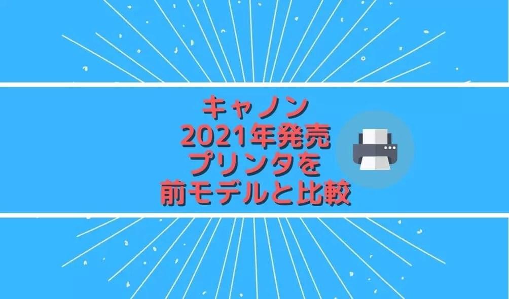 キャノン2021年発売プリンタを前モデル比較