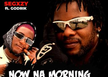 Segxzy – Now Na Morning ft. Godrik