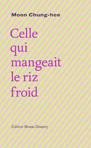 Celle qui mangeait le riz froid, de MOON Chung-hee, éditions Bruno Ducey