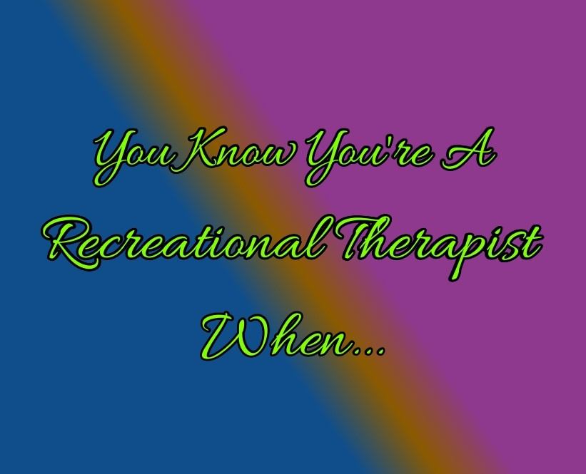 You Know You Are a Recreational Therapist When…
