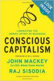 Conscious Capitalism: Liberating the Heroic Spirit of Business, by John Mackey and Raj Sisodia