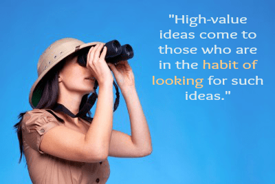 """High-value ideas come to those who are in the habit of looking for such ideas."""