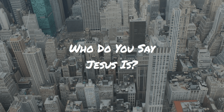 Who Do You Say Jesus Is