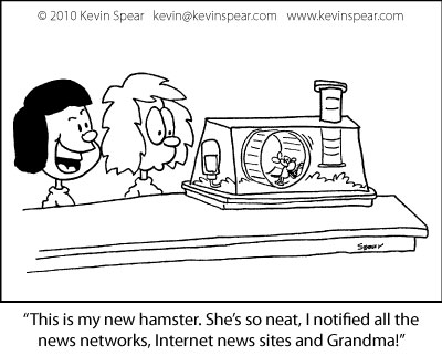 "Cartoon of two girls looking at a hamster. One girl says, ""This is my new hamster. She's so neat, I notified all the news networks, Internet news sites and Grandma!"""