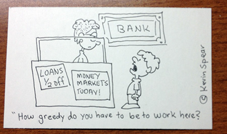 "Cartoon of a boy and a bank teller. The boy says, ""How greedy do you have to be to work here?"""
